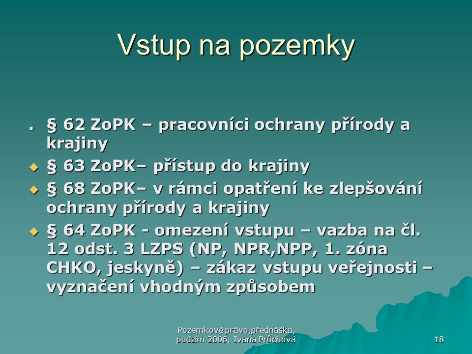 Pozemkové právo,přednáška, podzim 2006, Ivana Průchová 18 Vstup na pozemky.§ 62 ZoPK – pracovníci ochrany přírody a krajiny  § 63 ZoPK– přístup do kr