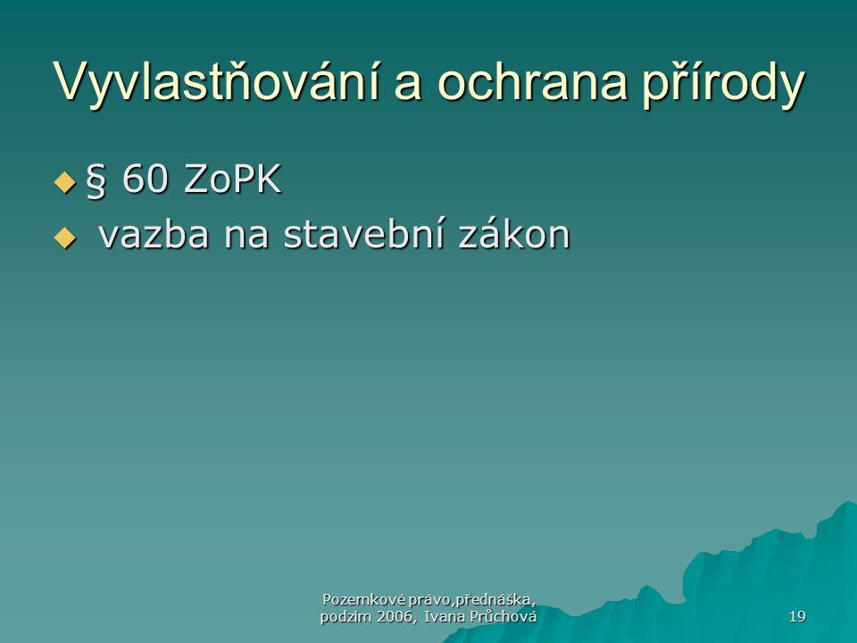 Pozemkové právo,přednáška, podzim 2006, Ivana Průchová 19 Vyvlastňování a ochrana přírody  § 60 ZoPK  vazba na stavební zákon
