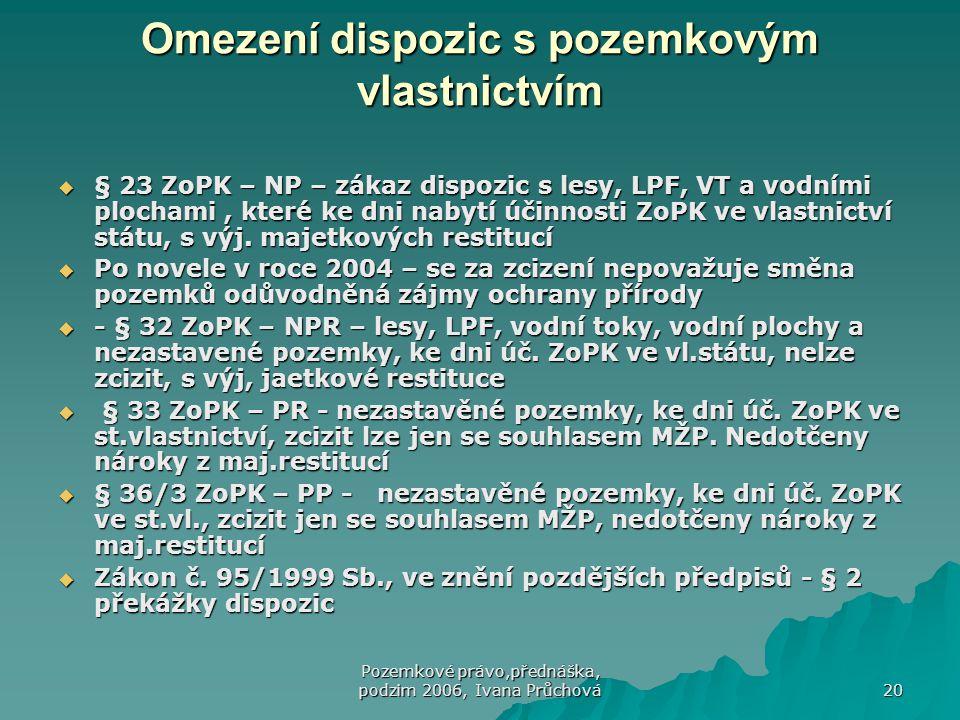 Pozemkové právo,přednáška, podzim 2006, Ivana Průchová 20 Omezení dispozic s pozemkovým vlastnictvím  § 23 ZoPK – NP – zákaz dispozic s lesy, LPF, VT a vodními plochami, které ke dni nabytí účinnosti ZoPK ve vlastnictví státu, s výj.