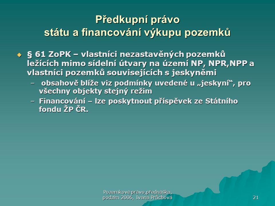Pozemkové právo,přednáška, podzim 2006, Ivana Průchová 21 Předkupní právo státu a financování výkupu pozemků  § 61 ZoPK – vlastníci nezastavěných poz