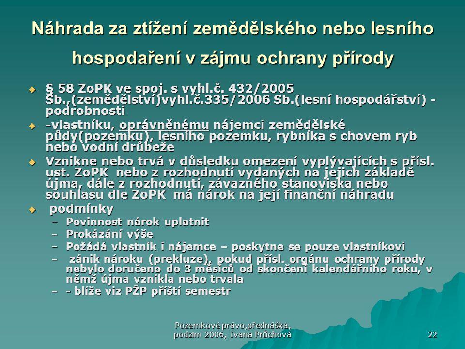 Pozemkové právo,přednáška, podzim 2006, Ivana Průchová 22 Náhrada za ztížení zemědělského nebo lesního hospodaření v zájmu ochrany přírody  § 58 ZoPK ve spoj.