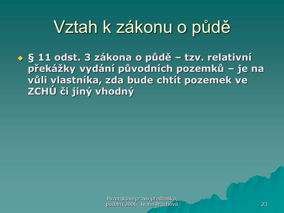 Pozemkové právo,přednáška, podzim 2006, Ivana Průchová 23 Vztah k zákonu o půdě  § 11 odst. 3 zákona o půdě – tzv. relativní překážky vydání původníc