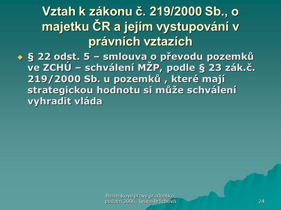 Pozemkové právo,přednáška, podzim 2006, Ivana Průchová 24 Vztah k zákonu č. 219/2000 Sb., o majetku ČR a jejím vystupování v právních vztazích  § 22