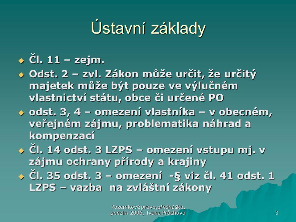 Pozemkové právo,přednáška, podzim 2006, Ivana Průchová 3 Ústavní základy  Čl. 11 – zejm.  Odst. 2 – zvl. Zákon může určit, že určitý majetek může bý