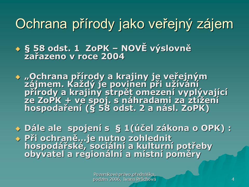 Pozemkové právo,přednáška, podzim 2006, Ivana Průchová 4 Ochrana přírody jako veřejný zájem  § 58 odst. 1 ZoPK – NOVĚ výslovně zařazeno v roce 2004 