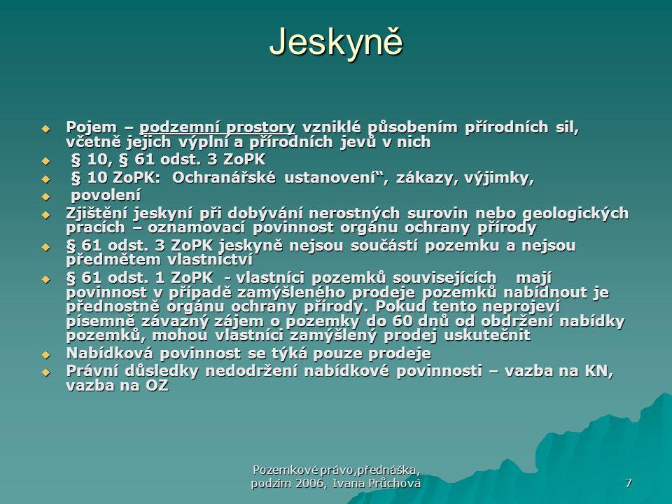 Pozemkové právo,přednáška, podzim 2006, Ivana Průchová 7 Jeskyně  Pojem – podzemní prostory vzniklé působením přírodních sil, včetně jejich výplní a přírodních jevů v nich  § 10, § 61 odst.