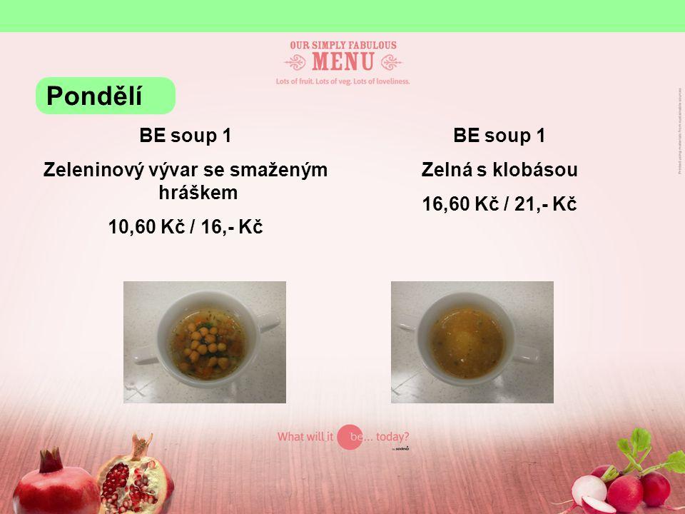 BE soup 1 Zeleninový vývar se smaženým hráškem 10,60 Kč / 16,- Kč BE soup 1 Zelná s klobásou 16,60 Kč / 21,- Kč Pondělí