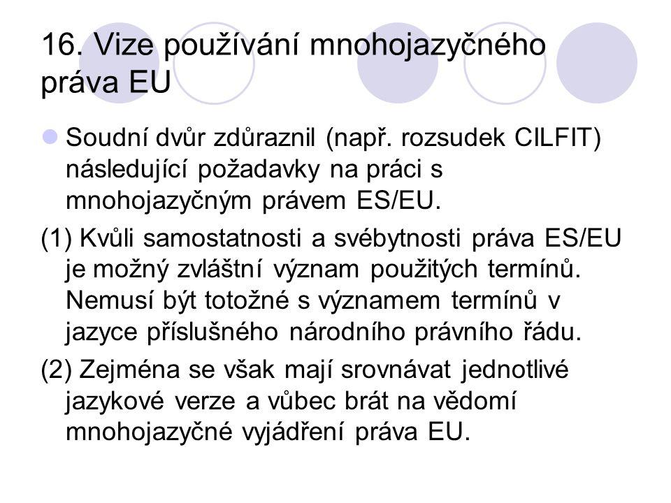 16. Vize používání mnohojazyčného práva EU Soudní dvůr zdůraznil (např. rozsudek CILFIT) následující požadavky na práci s mnohojazyčným právem ES/EU.