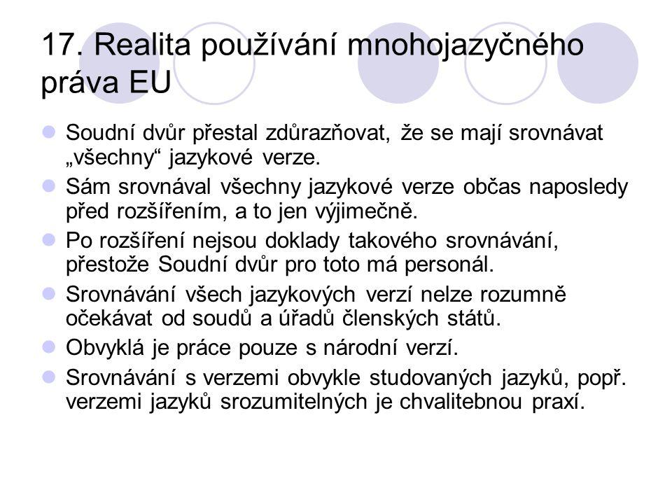 """17. Realita používání mnohojazyčného práva EU Soudní dvůr přestal zdůrazňovat, že se mají srovnávat """"všechny"""" jazykové verze. Sám srovnával všechny ja"""