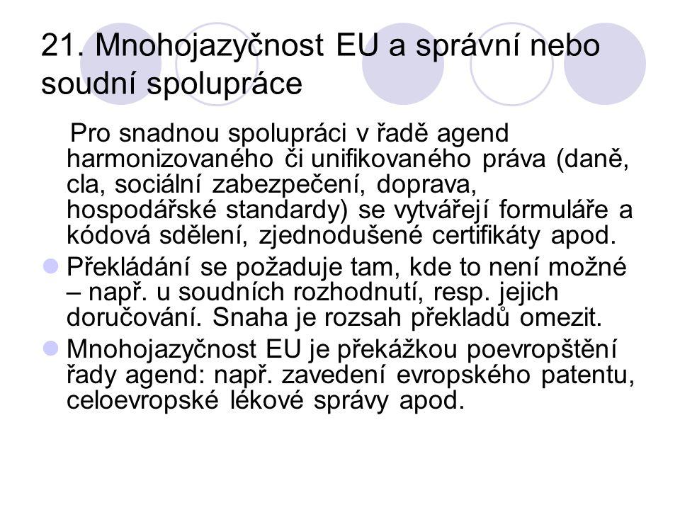 21. Mnohojazyčnost EU a správní nebo soudní spolupráce Pro snadnou spolupráci v řadě agend harmonizovaného či unifikovaného práva (daně, cla, sociální