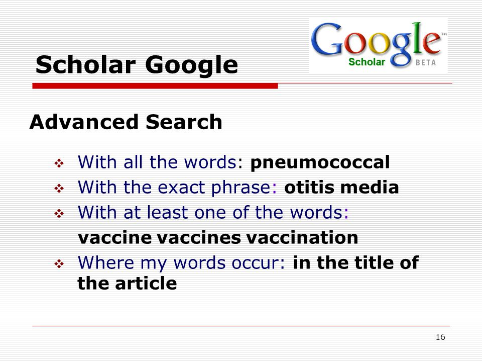 16 Scholar Google Advanced Search  With all the words: pneumococcal  With the exact phrase: otitis media  With at least one of the words: vaccine vaccines vaccination  Where my words occur: in the title of the article