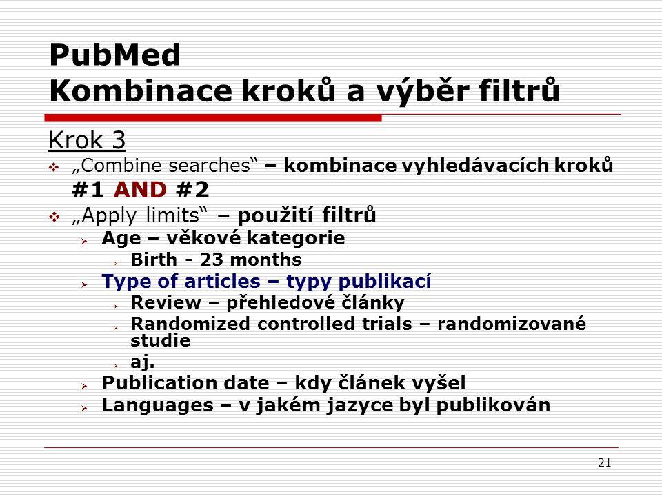 """21 PubMed Kombinace kroků a výběr filtrů Krok 3  """"Combine searches – kombinace vyhledávacích kroků #1 AND #2  """"Apply limits – použití filtrů  Age – věkové kategorie  Birth - 23 months  Type of articles – typy publikací  Review – přehledové články  Randomized controlled trials – randomizované studie  aj."""