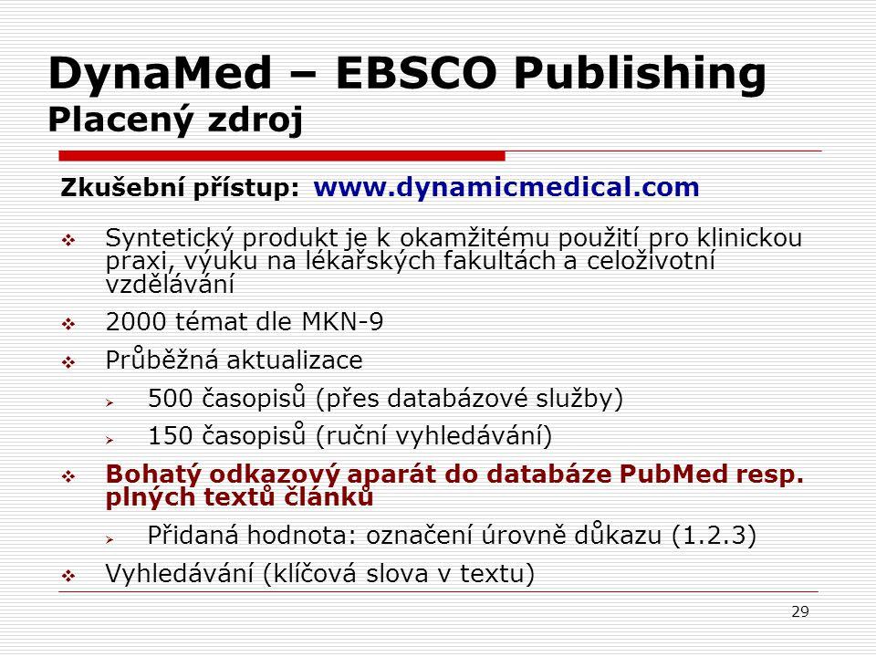 29 DynaMed – EBSCO Publishing Placený zdroj Zkušební přístup: www.dynamicmedical.com  Syntetický produkt je k okamžitému použití pro klinickou praxi, výuku na lékařských fakultách a celoživotní vzdělávání  2000 témat dle MKN-9  Průběžná aktualizace  500 časopisů (přes databázové služby)  150 časopisů (ruční vyhledávání)  Bohatý odkazový aparát do databáze PubMed resp.