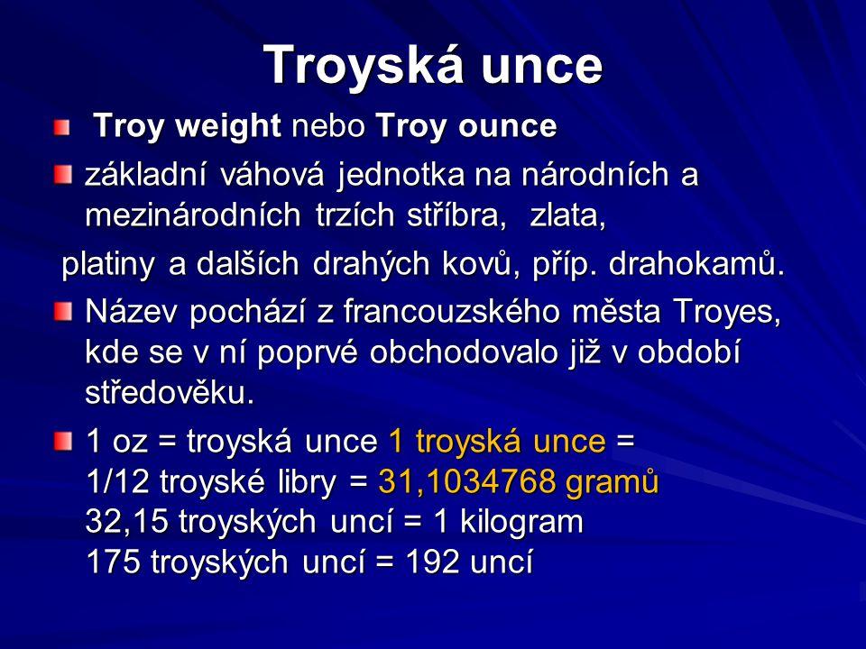 Troyská unce Troy weight nebo Troy ounce Troy weight nebo Troy ounce základní váhová jednotka na národních a mezinárodních trzích stříbra, zlata, plat