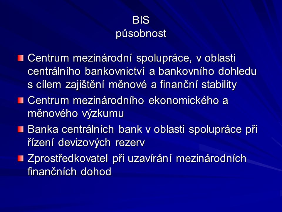 BIS působnost Centrum mezinárodní spolupráce, v oblasti centrálního bankovnictví a bankovního dohledu s cílem zajištění měnové a finanční stability Ce