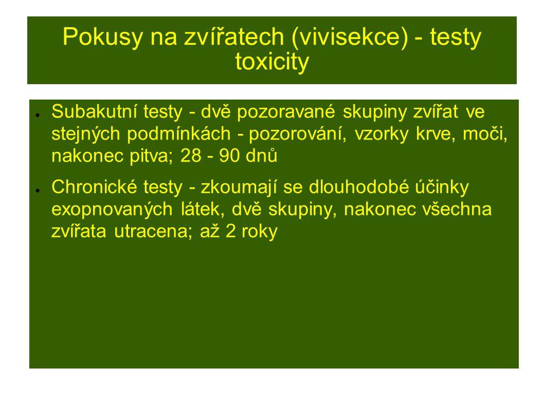 Pokusy na zvířatech (vivisekce) - testy toxicity ● Subakutní testy - dvě pozoravané skupiny zvířat ve stejných podmínkách - pozorování, vzorky krve, moči, nakonec pitva; 28 - 90 dnů ● Chronické testy - zkoumají se dlouhodobé účinky exopnovaných látek, dvě skupiny, nakonec všechna zvířata utracena; až 2 roky