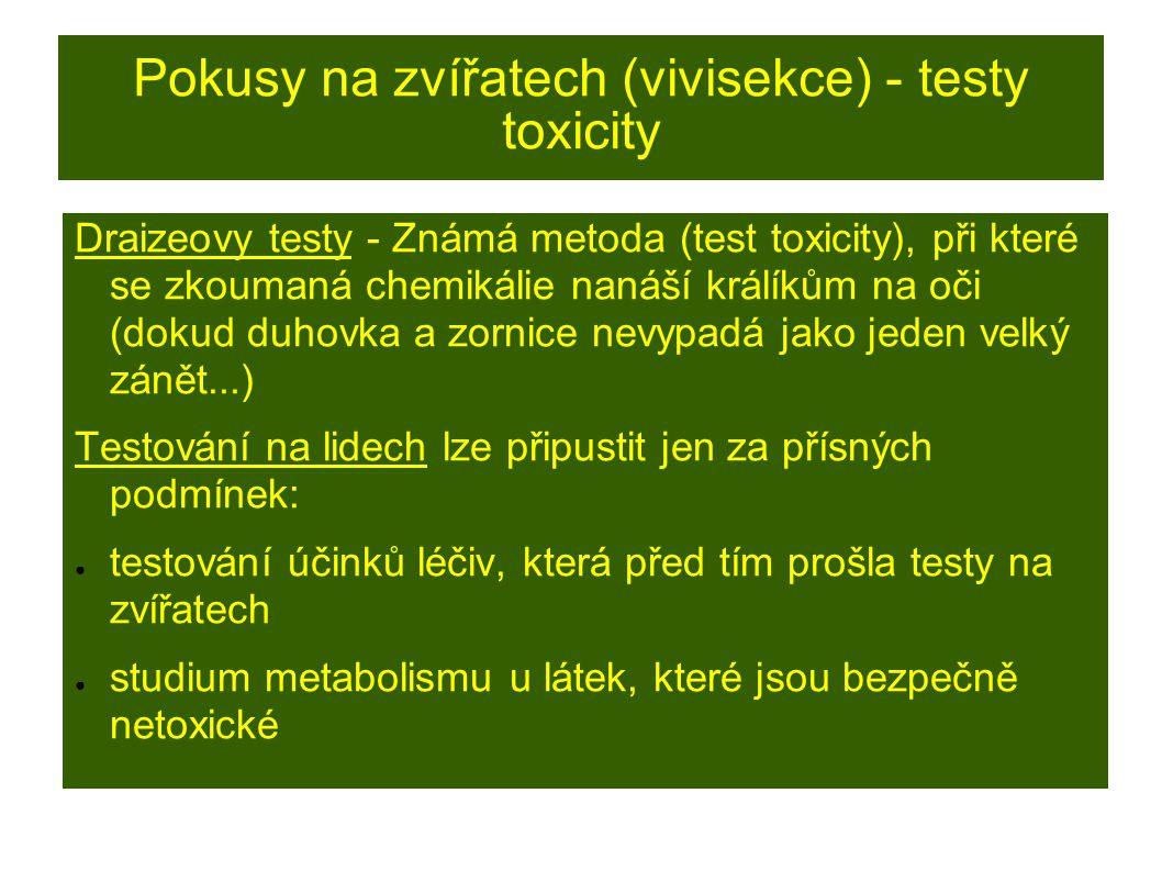 Pokusy na zvířatech (vivisekce) - testy toxicity Draizeovy testy - Známá metoda (test toxicity), při které se zkoumaná chemikálie nanáší králíkům na oči (dokud duhovka a zornice nevypadá jako jeden velký zánět...) Testování na lidech lze připustit jen za přísných podmínek: ● testování účinků léčiv, která před tím prošla testy na zvířatech ● studium metabolismu u látek, které jsou bezpečně netoxické