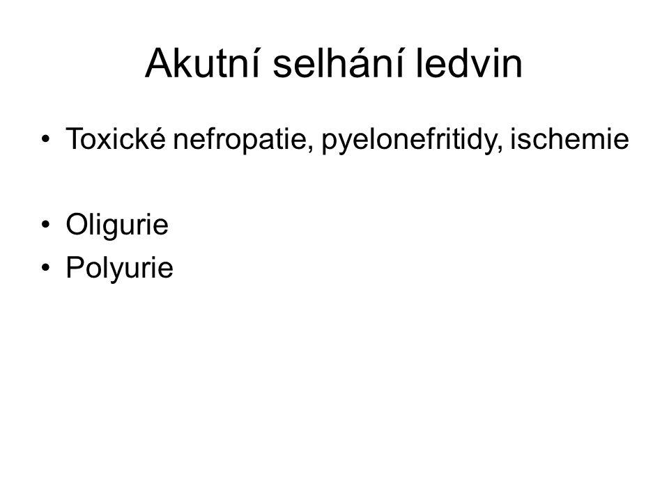 Akutní selhání ledvin Toxické nefropatie, pyelonefritidy, ischemie Oligurie Polyurie