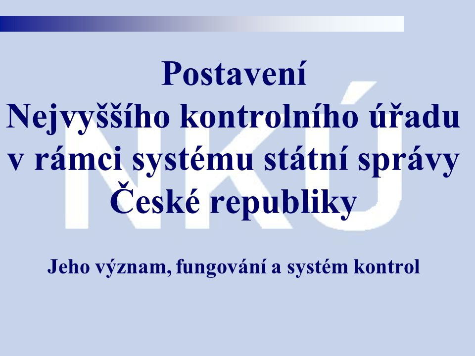 Postavení Nejvyššího kontrolního úřadu v rámci systému státní správy České republiky Jeho význam, fungování a systém kontrol
