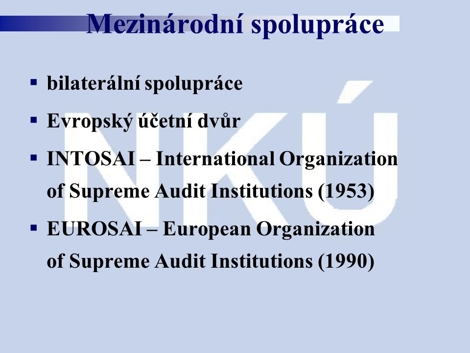 bilaterální spolupráce  Evropský účetní dvůr  INTOSAI – International Organization of Supreme Audit Institutions (1953)  EUROSAI – European Organization of Supreme Audit Institutions (1990) Mezinárodní spolupráce