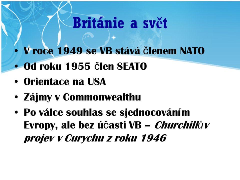 Británie a sv ě t V roce 1949 se VB stává č lenem NATO Od roku 1955 č len SEATO Orientace na USA Zájmy v Commonwealthu Po válce souhlas se sjednocováním Evropy, ale bez ú č asti VB – Churchill ů v projev v Curychu z roku 1946
