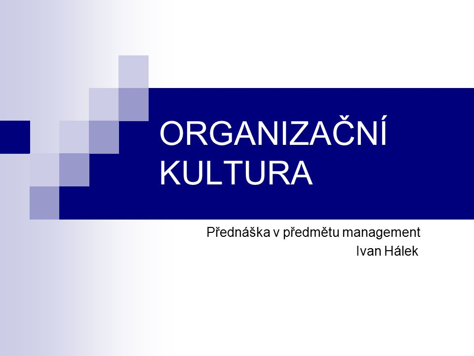 ORGANIZAČNÍ KULTURA Přednáška v předmětu management Ivan Hálek