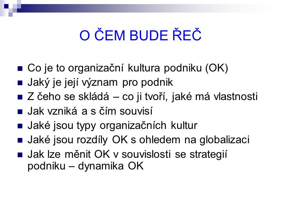 O ČEM BUDE ŘEČ Co je to organizační kultura podniku (OK) Jaký je její význam pro podnik Z čeho se skládá – co ji tvoří, jaké má vlastnosti Jak vzniká a s čím souvisí Jaké jsou typy organizačních kultur Jaké jsou rozdíly OK s ohledem na globalizaci Jak lze měnit OK v souvislosti se strategií podniku – dynamika OK