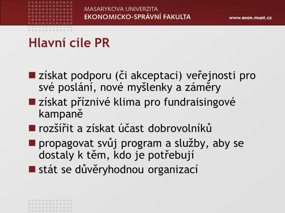 www.econ.muni.cz Hlavní cíle PR získat podporu (či akceptaci) veřejnosti pro své poslání, nové myšlenky a záměry získat příznivé klima pro fundraisingové kampaně rozšířit a získat účast dobrovolníků propagovat svůj program a služby, aby se dostaly k těm, kdo je potřebují stát se důvěryhodnou organizací