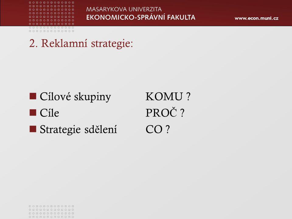 www.econ.muni.cz 2. Reklamní strategie: Cílové skupinyKOMU ? CílePRO Č ? Strategie sd ě leníCO ?