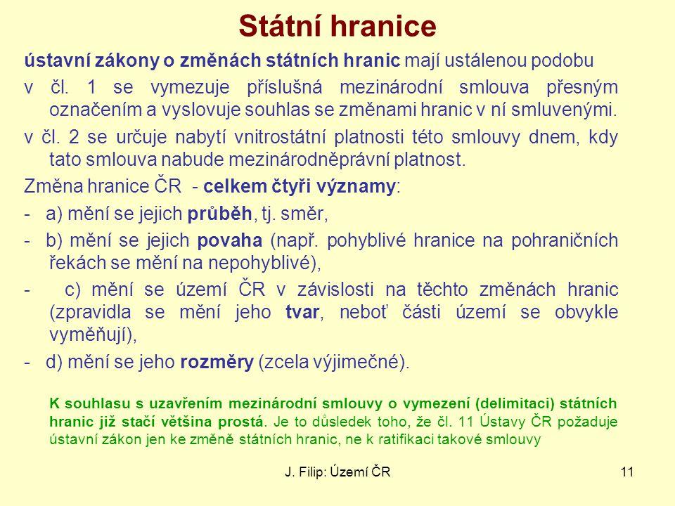 J. Filip: Území ČR11 Státní hranice ústavní zákony o změnách státních hranic mají ustálenou podobu v čl. 1 se vymezuje příslušná mezinárodní smlouva p