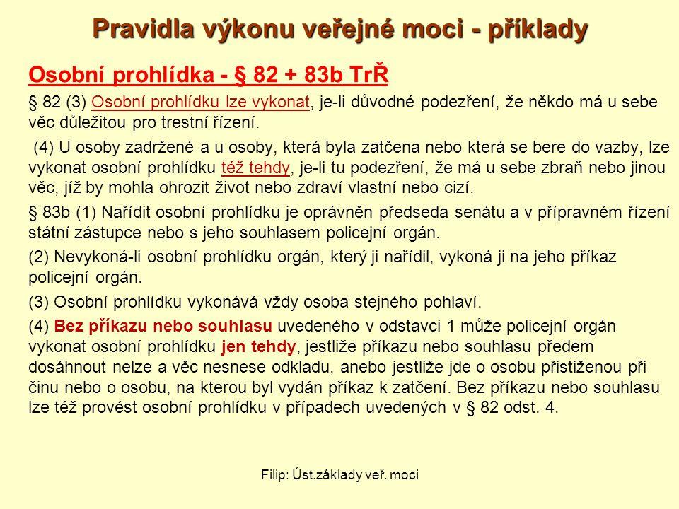 Pravidla výkonu veřejné moci - příklady Osobní prohlídka - § 82 + 83b TrŘ § 82 (3) Osobní prohlídku lze vykonat, je-li důvodné podezření, že někdo má