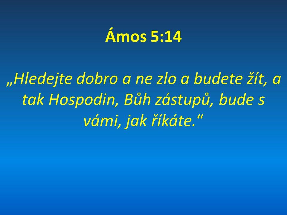 """Ámos 5:14 """"Hledejte dobro a ne zlo a budete žít, a tak Hospodin, Bůh zástupů, bude s vámi, jak říkáte."""""""