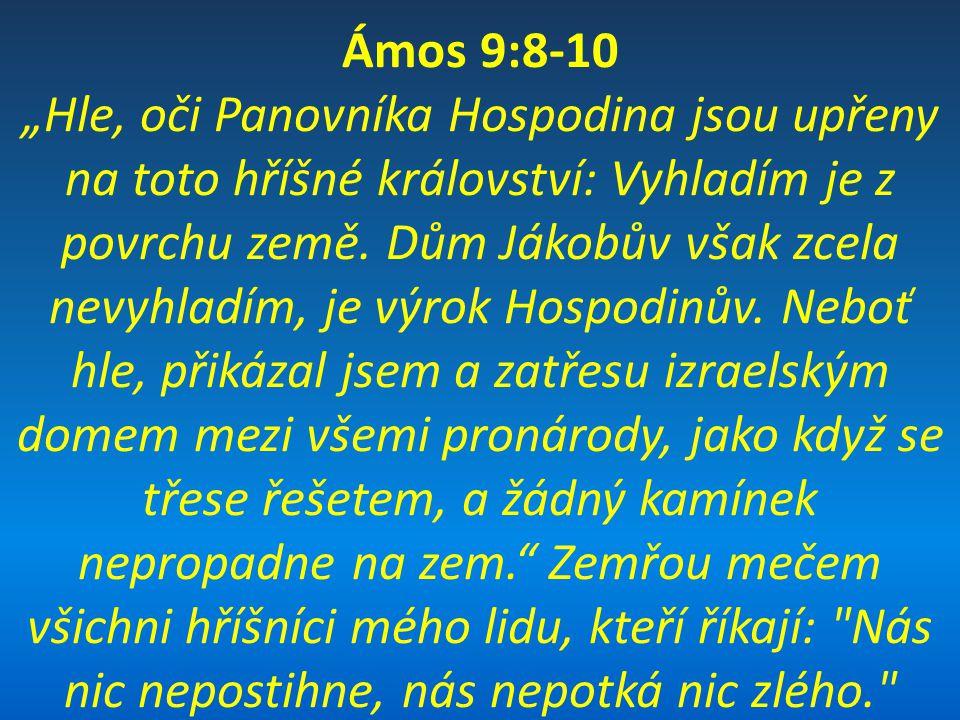 """Ámos 9:8-10 """"Hle, oči Panovníka Hospodina jsou upřeny na toto hříšné království: Vyhladím je z povrchu země. Dům Jákobův však zcela nevyhladím, je výr"""