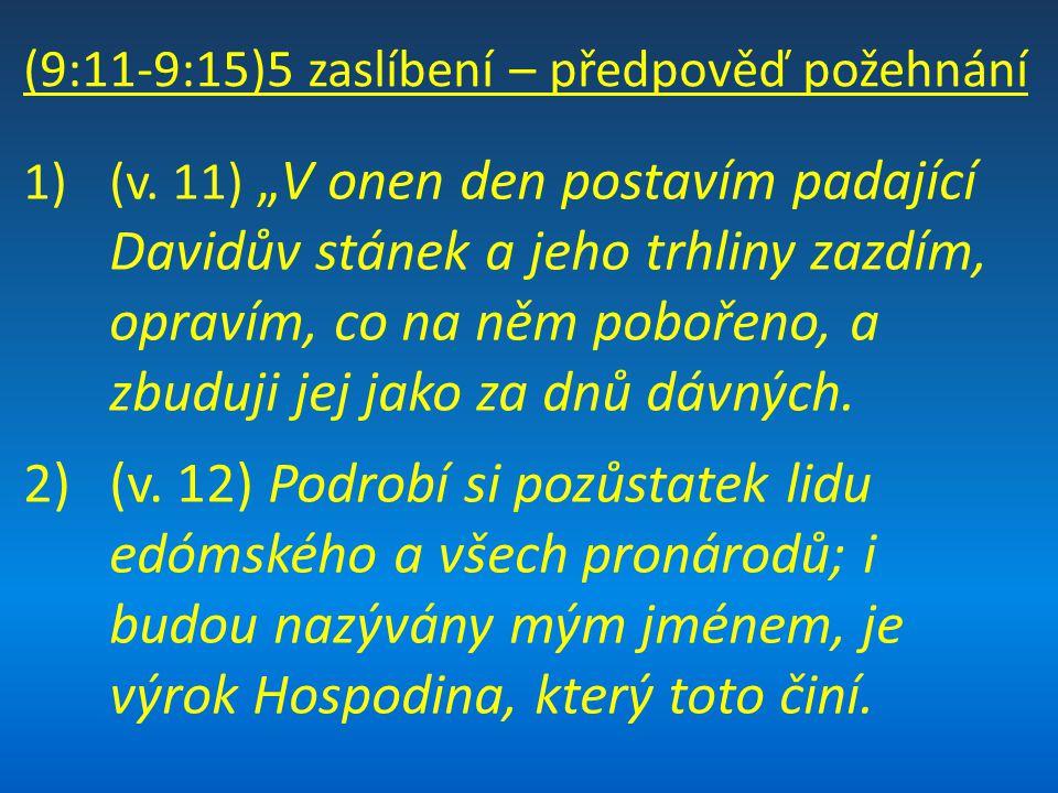 """(9:11-9:15)5 zaslíbení – předpověď požehnání 1)(v. 11) """"V onen den postavím padající Davidův stánek a jeho trhliny zazdím, opravím, co na něm pobořeno"""