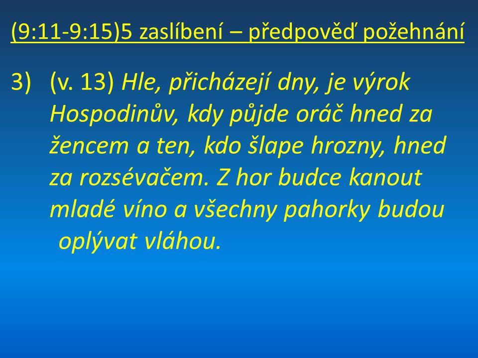 (9:11-9:15)5 zaslíbení – předpověď požehnání 3)(v. 13) Hle, přicházejí dny, je výrok Hospodinův, kdy půjde oráč hned za žencem a ten, kdo šlape hrozny