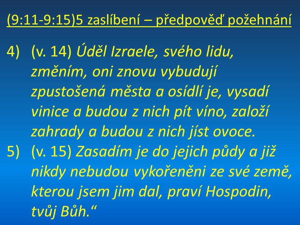 (9:11-9:15)5 zaslíbení – předpověď požehnání 4)(v. 14) Úděl Izraele, svého lidu, změním, oni znovu vybudují zpustošená města a osídlí je, vysadí vinic