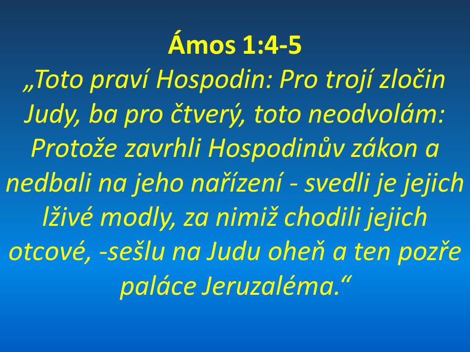 """Ámos 1:4-5 """"Toto praví Hospodin: Pro trojí zločin Judy, ba pro čtverý, toto neodvolám: Protože zavrhli Hospodinův zákon a nedbali na jeho nařízení - svedli je jejich lživé modly, za nimiž chodili jejich otcové, -sešlu na Judu oheň a ten pozře paláce Jeruzaléma."""