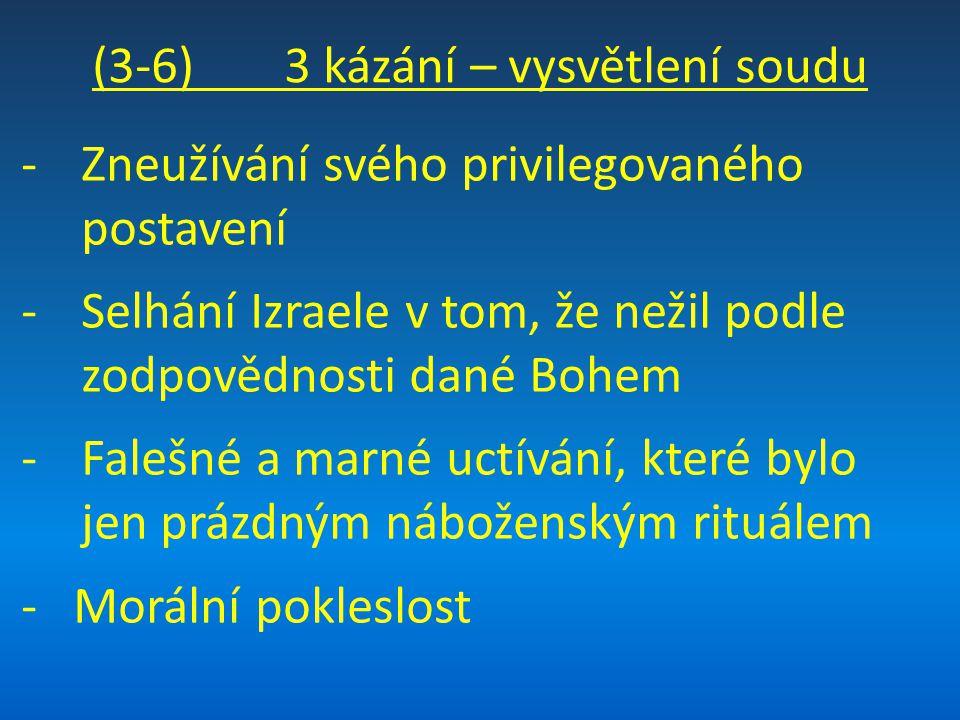 (3-6) 3 kázání – vysvětlení soudu -Zneužívání svého privilegovaného postavení -Selhání Izraele v tom, že nežil podle zodpovědnosti dané Bohem -Falešné a marné uctívání, které bylo jen prázdným náboženským rituálem - Morální pokleslost
