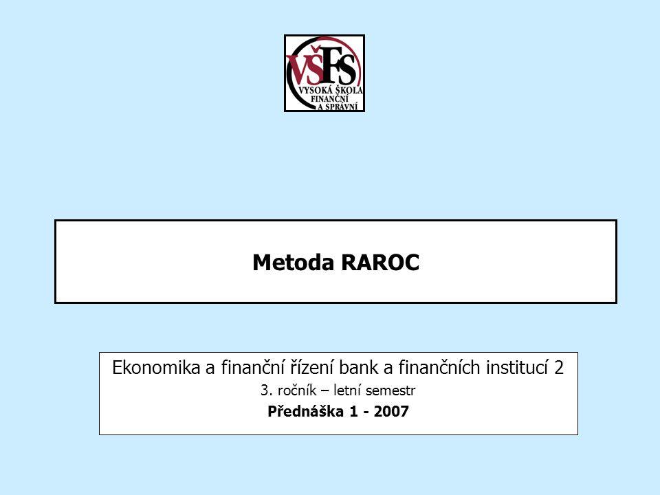Metoda RAROC Ekonomika a finanční řízení bank a finančních institucí 2 3. ročník – letní semestr Přednáška 1 - 2007