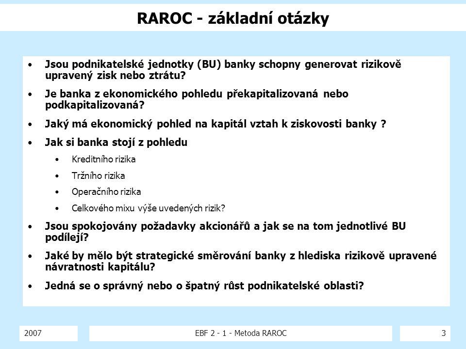 2007EBF 2 - 1 - Metoda RAROC3 RAROC - základní otázky Jsou podnikatelské jednotky (BU) banky schopny generovat rizikově upravený zisk nebo ztrátu? Je