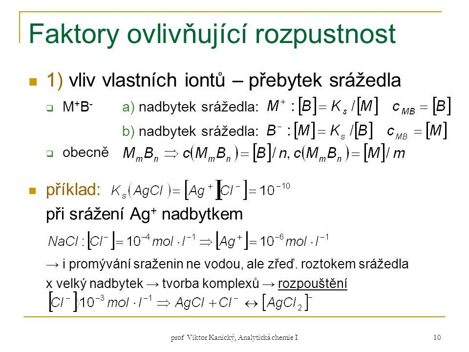 prof Viktor Kanický, Analytická chemie I 10 Faktory ovlivňující rozpustnost 1) vliv vlastních iontů – přebytek srážedla  M + B - a) nadbytek srážedla