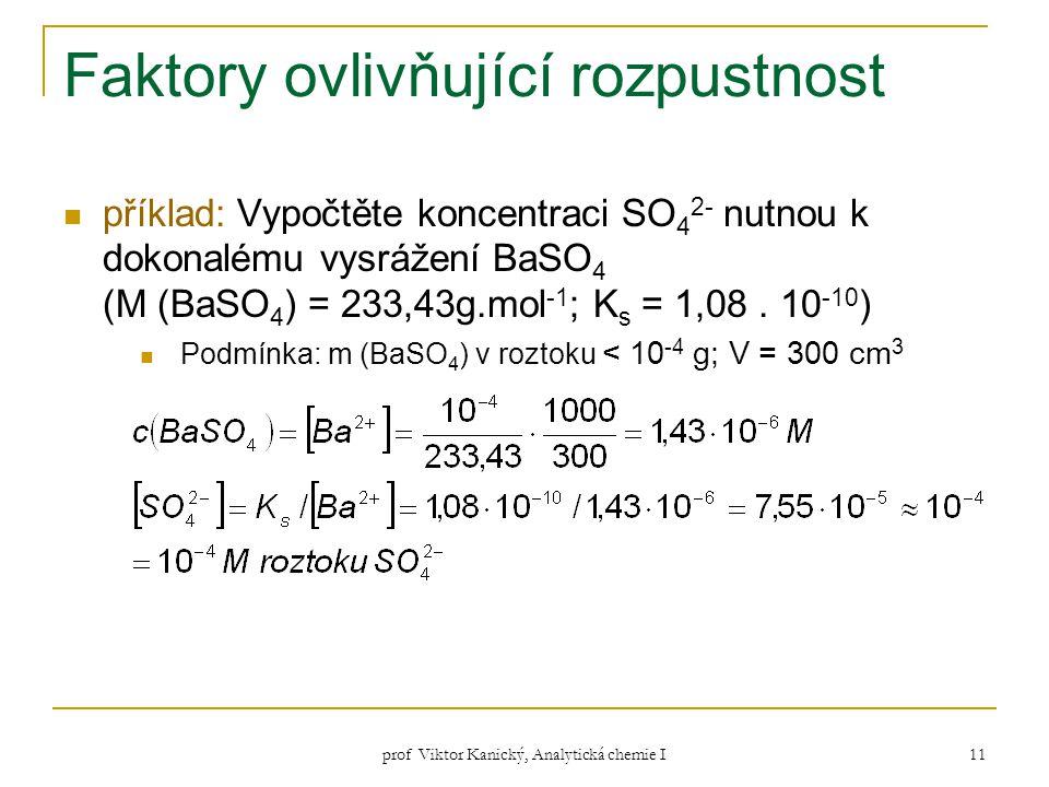 prof Viktor Kanický, Analytická chemie I 11 Faktory ovlivňující rozpustnost příklad: Vypočtěte koncentraci SO 4 2- nutnou k dokonalému vysrážení BaSO