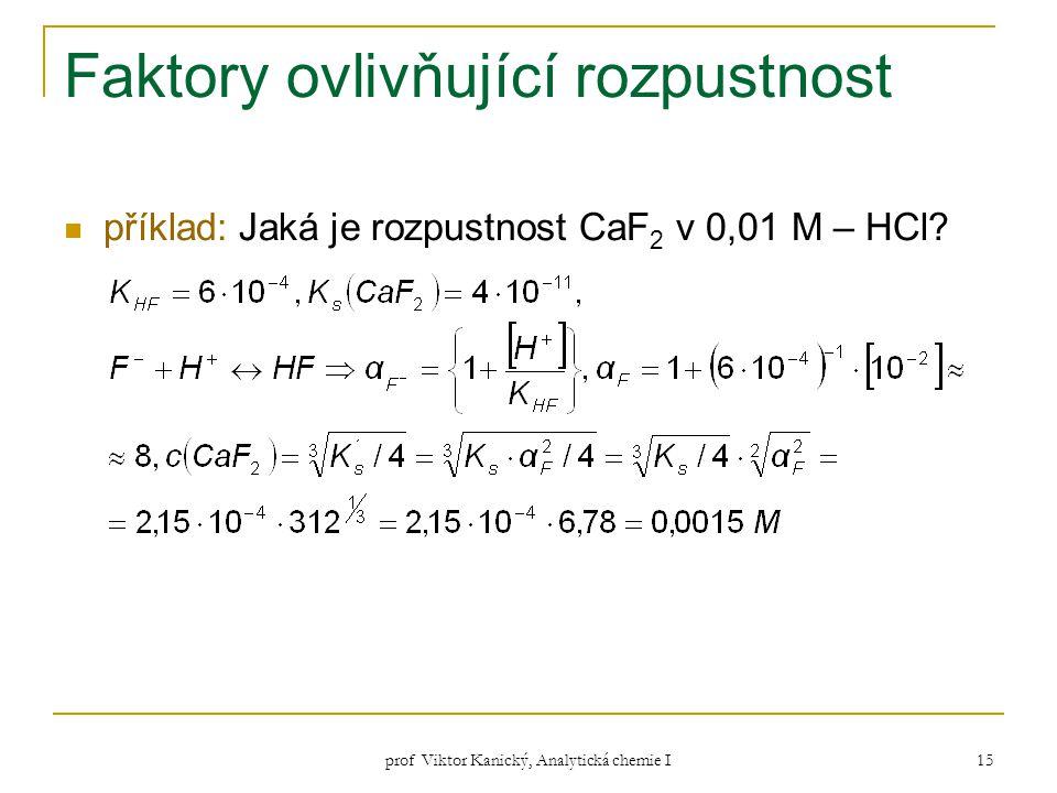 prof Viktor Kanický, Analytická chemie I 15 Faktory ovlivňující rozpustnost příklad: Jaká je rozpustnost CaF 2 v 0,01 M – HCl?