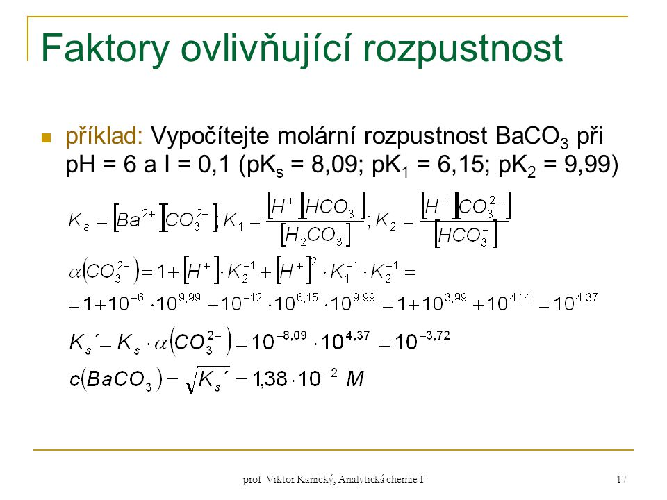 prof Viktor Kanický, Analytická chemie I 17 Faktory ovlivňující rozpustnost příklad: Vypočítejte molární rozpustnost BaCO 3 při pH = 6 a I = 0,1 (pK s