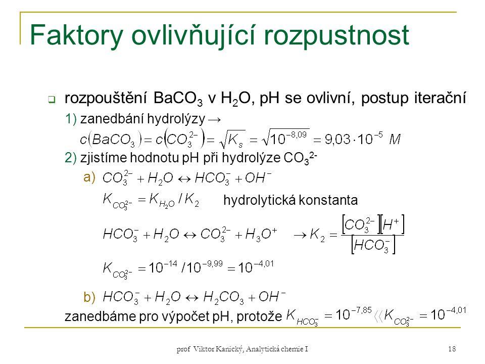 prof Viktor Kanický, Analytická chemie I 18 Faktory ovlivňující rozpustnost  rozpouštění BaCO 3 v H 2 O, pH se ovlivní, postup iterační 1) zanedbání