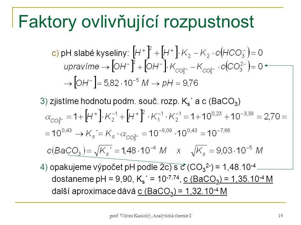 prof Viktor Kanický, Analytická chemie I 19 Faktory ovlivňující rozpustnost c) pH slabé kyseliny: 3) zjistíme hodnotu podm. souč. rozp. K s ´ a c (BaC
