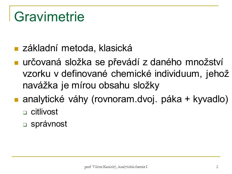 prof Viktor Kanický, Analytická chemie I 2 Gravimetrie základní metoda, klasická určovaná složka se převádí z daného množství vzorku v definované chem
