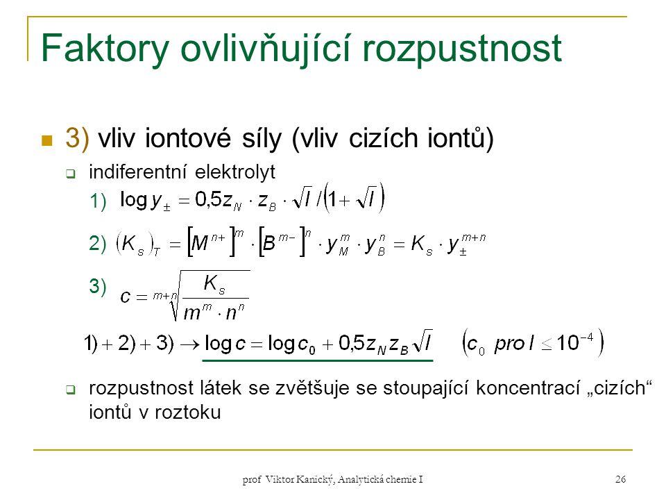 prof Viktor Kanický, Analytická chemie I 26 Faktory ovlivňující rozpustnost 3) vliv iontové síly (vliv cizích iontů)  indiferentní elektrolyt 1) 2) 3