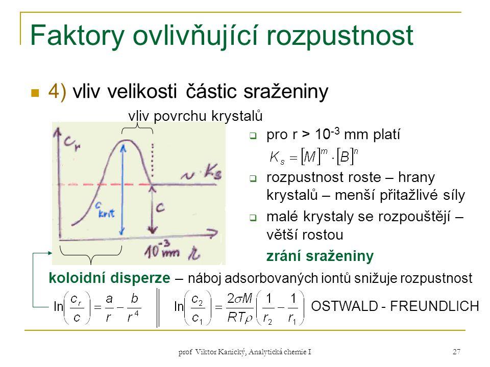 prof Viktor Kanický, Analytická chemie I 27 Faktory ovlivňující rozpustnost 4) vliv velikosti částic sraženiny vliv povrchu krystalů koloidní disperze