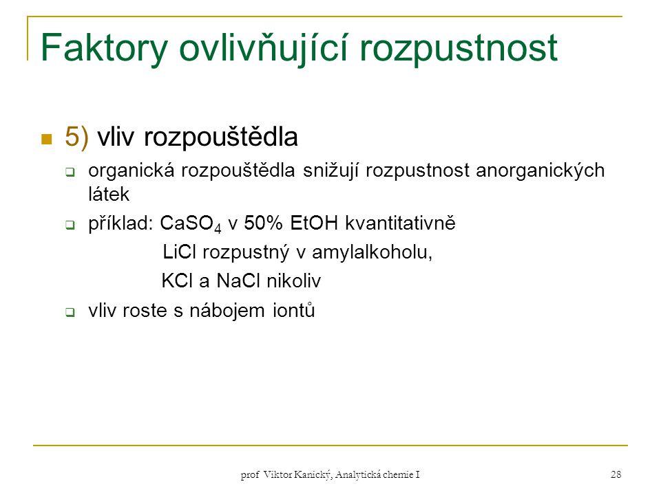 prof Viktor Kanický, Analytická chemie I 28 Faktory ovlivňující rozpustnost 5) vliv rozpouštědla  organická rozpouštědla snižují rozpustnost anorgani
